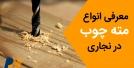 معرفی انواع مته چوب در نجاری